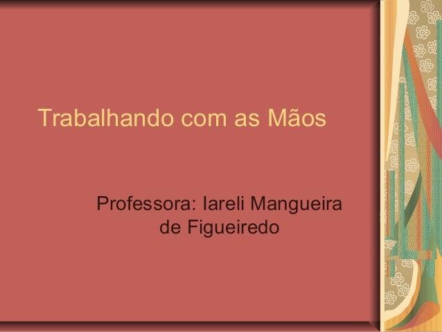Trabalhando com as Mãos Professora: Iareli Mangueira de Figueiredo