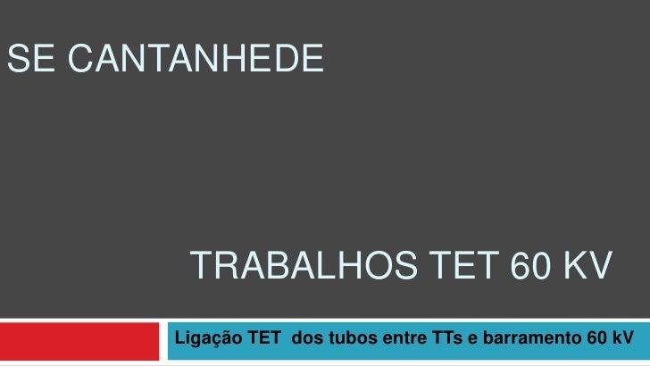 SE CANTANHEDE       TRABALHOS TET 60 KV      Ligação TET dos tubos entre TTs e barramento 60 kV
