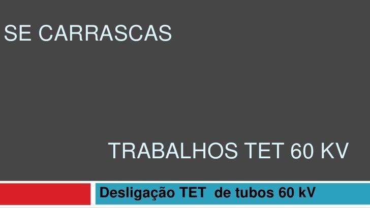 SE CARRASCAS       TRABALHOS TET 60 KV      Desligação TET de tubos 60 kV