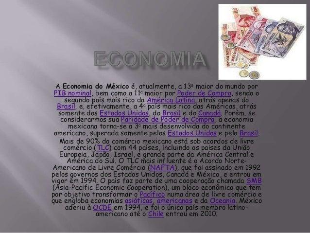 A Economia do México é, atualmente, a 13a maior do mundo por PIB nominal, bem como a 11a maior por Poder de Compra, sendo ...