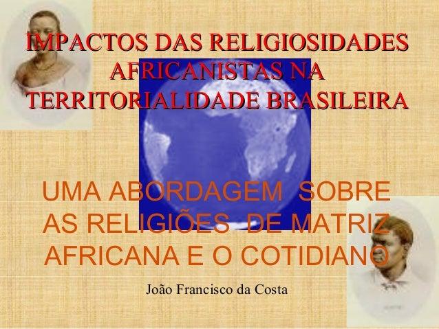 IMPACTOS DAS RELIGIOSIDADESIMPACTOS DAS RELIGIOSIDADES AFRICANISTAS NAAFRICANISTAS NA TERRITORIALIDADE BRASILEIRATERRITORI...