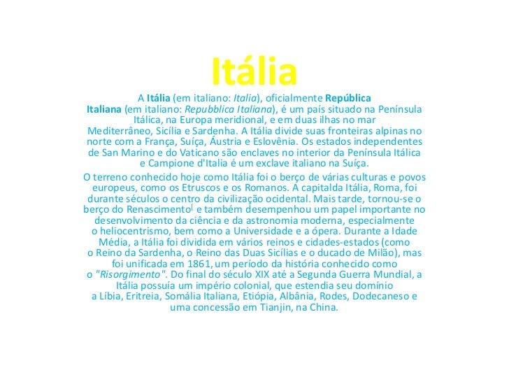 Itália               A Itália (em italiano: Italia), oficialmente República Italiana (em italiano: Repubblica Italiana), é...