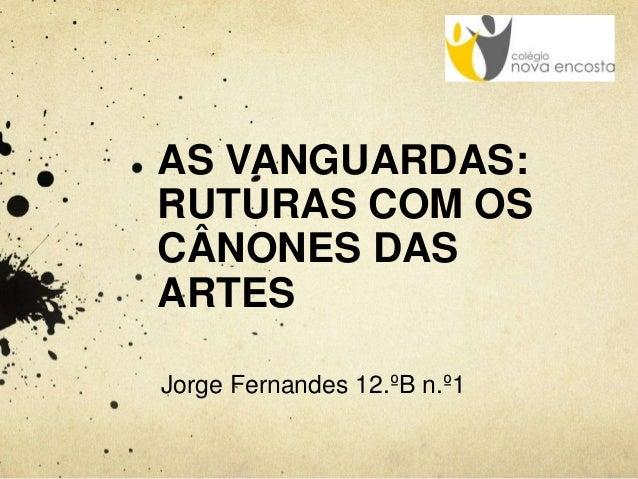 AS VANGUARDAS: RUTURAS COM OS CÂNONES DAS ARTES Jorge Fernandes 12.ºB n.º1