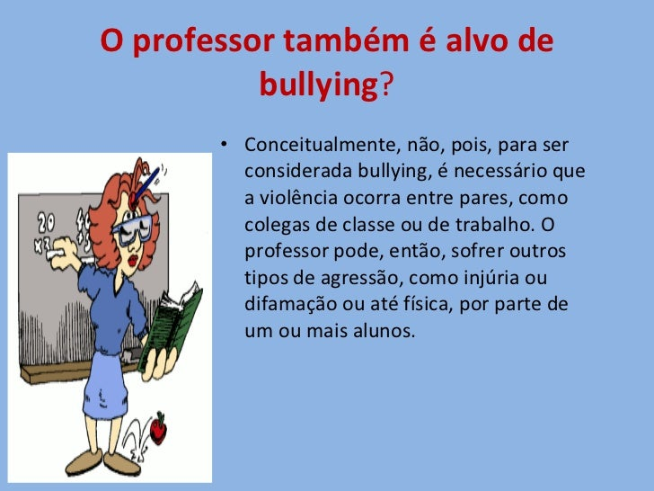 O professor também é alvo de bullying ? <ul><li>Conceitualmente, não, pois, para ser considerada bullying, é necessário qu...
