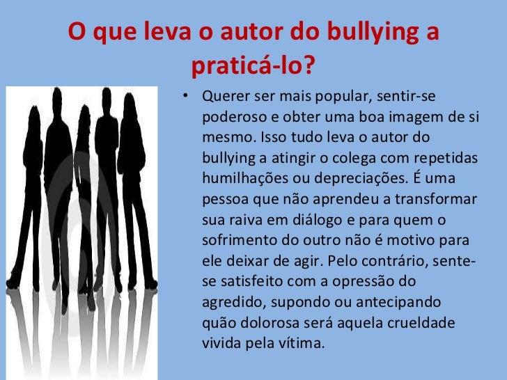 O que leva o autor do bullying a praticá-lo? <ul><li>Querer ser mais popular, sentir-se poderoso e obter uma boa imagem de...