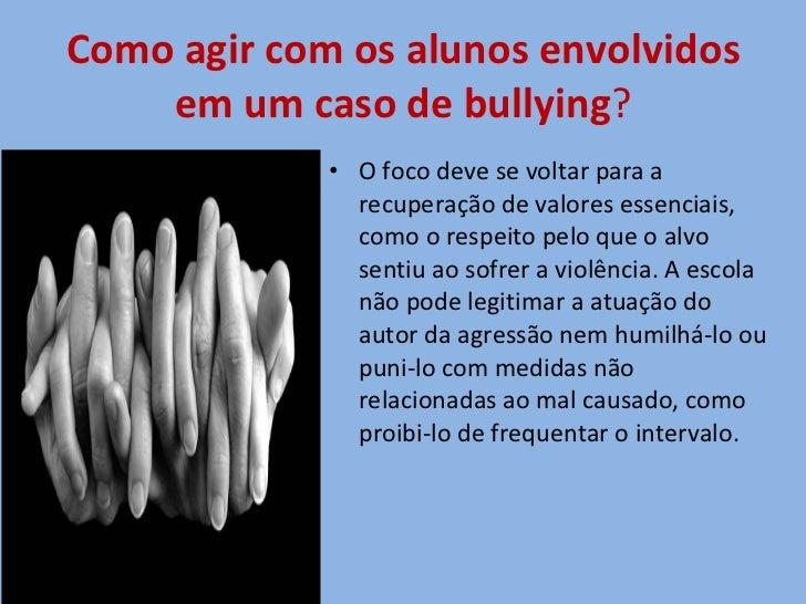 Como agir com os alunos envolvidos em um caso de bullying ? <ul><li>O foco deve se voltar para a recuperação de valores es...