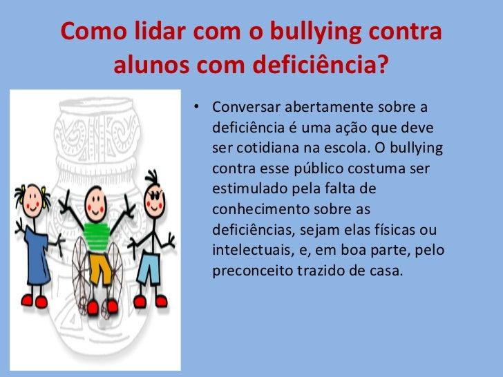 Como lidar com o bullying contra alunos com deficiência? <ul><li>Conversar abertamente sobre a deficiência é uma ação que ...