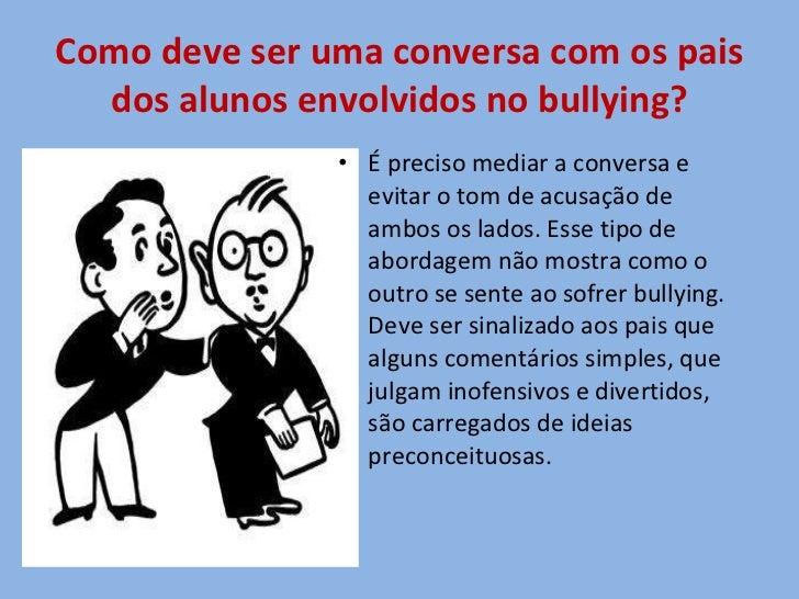 Como deve ser uma conversa com os pais dos alunos envolvidos no bullying? <ul><li>É preciso mediar a conversa e evitar o t...