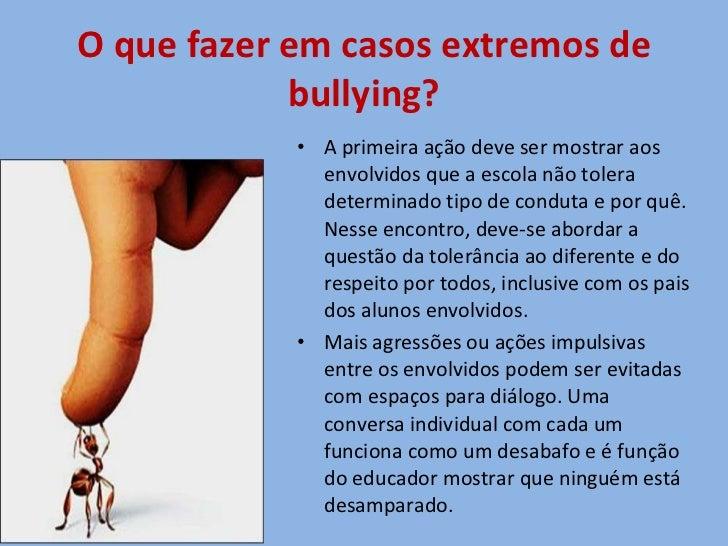 O que fazer em casos extremos de bullying? <ul><li>A primeira ação deve ser mostrar aos envolvidos que a escola não tolera...