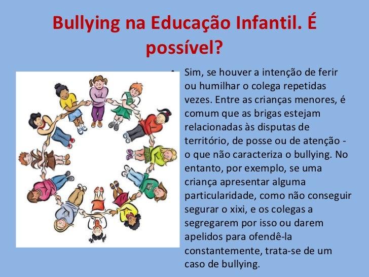 Bullying na Educação Infantil. É possível? <ul><li>Sim, se houver a intenção de ferir ou humilhar o colega repetidas vezes...