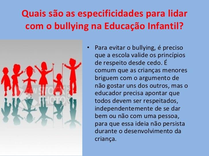 Quais são as especificidades para lidar com o bullying na Educação Infantil? <ul><li>Para evitar o bullying, é preciso que...