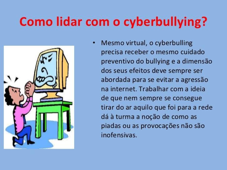 Como lidar com o cyberbullying? <ul><li>Mesmo virtual, o cyberbulling precisa receber o mesmo cuidado preventivo do bullyi...