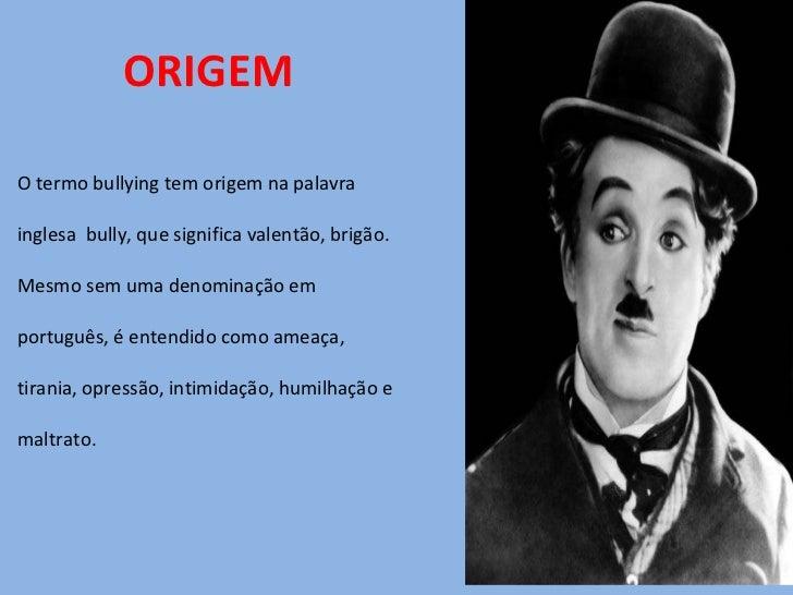 ORIGEM <ul><li>O termo bullying tem origem na palavra  </li></ul><ul><li>inglesa  bully, que significa valentão, brigão.  ...