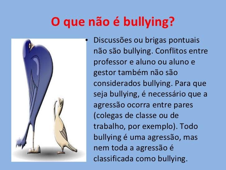 O que não é bullying? <ul><li>Discussões ou brigas pontuais não são bullying. Conflitos entre professor e aluno ou aluno e...