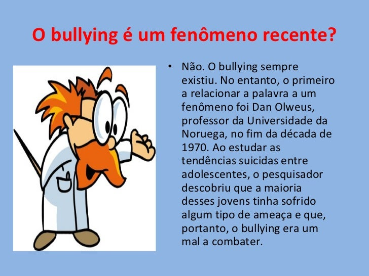 O bullying é um fenômeno recente? <ul><li>Não. O bullying sempre existiu. No entanto, o primeiro a relacionar a palavra a ...