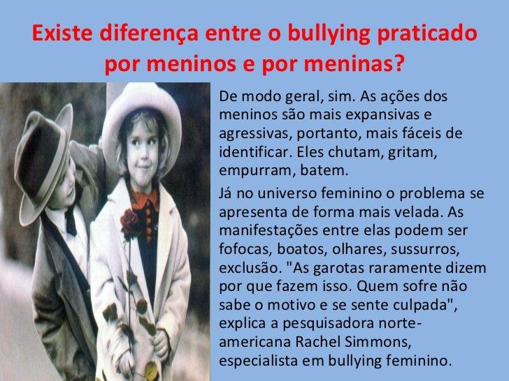 Existe diferença entre o bullying praticado por meninos e por meninas? <ul><li>De modo geral, sim. As ações dos meninos sã...