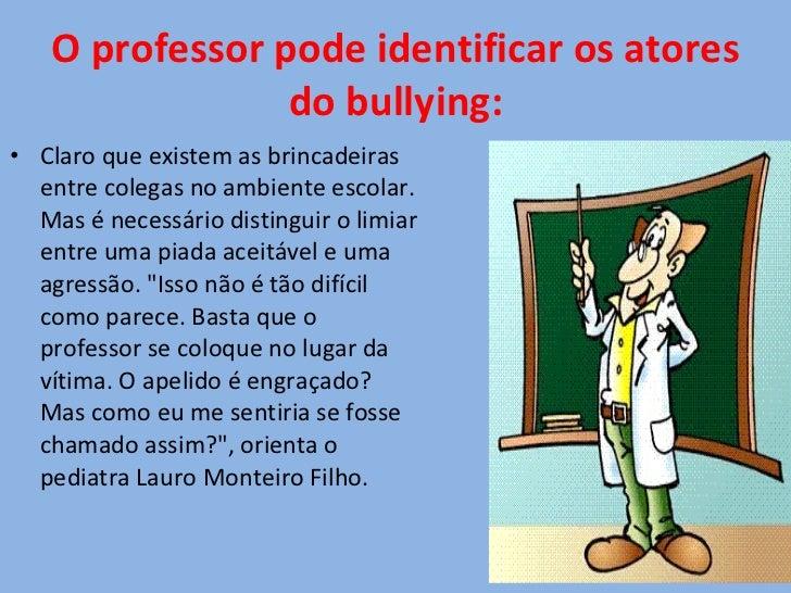 O professor pode identificar os atores do bullying: <ul><li>Claro que existem as brincadeiras entre colegas no ambiente es...