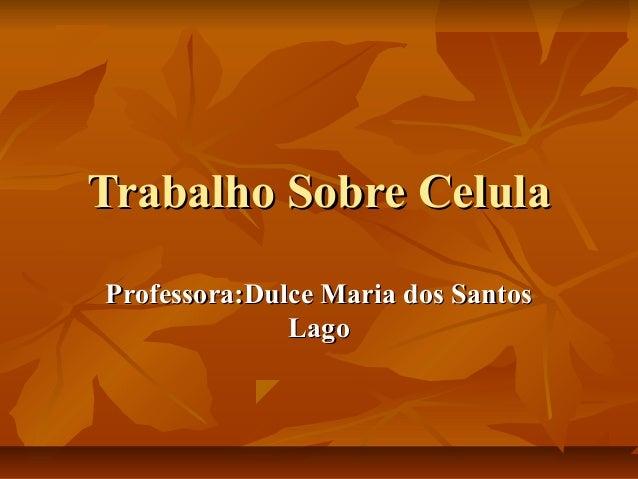 Trabalho Sobre CelulaTrabalho Sobre Celula Professora:Dulce Maria dos SantosProfessora:Dulce Maria dos Santos LagoLago