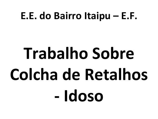 E.E. do Bairro Itaipu – E.F. Trabalho Sobre Colcha de Retalhos - Idoso