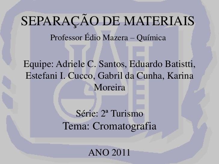 SEPARAÇÃO DE MATERIAISProfessor ÉdioMazera – QuímicaEquipe: Adriele C. Santos, Eduardo Batistti, Estefani I. Cucco, Gabr...