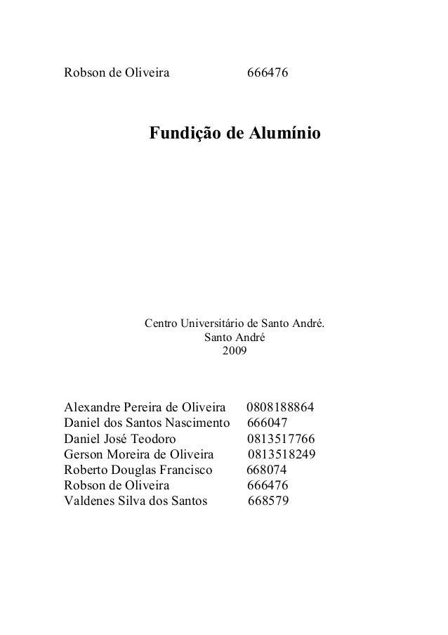 Robson de Oliveira 666476 Fundição de Alumínio Centro Universitário de Santo André. Santo André 2009 Alexandre Pereira de ...