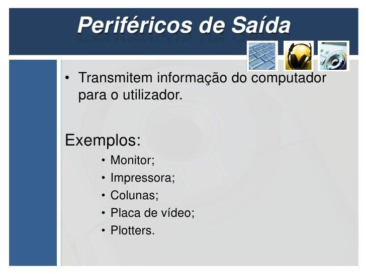 Periféricos de Saída• Transmitem informação do computador  para o utilizador.Exemplos:     •   Monitor;     •   Impressora...