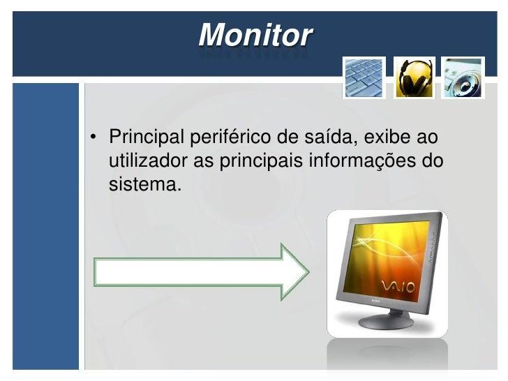 Monitor• Principal periférico de saída, exibe ao  utilizador as principais informações do  sistema.