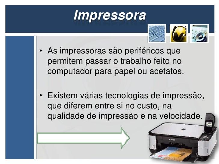 Impressora• As impressoras são periféricos que  permitem passar o trabalho feito no  computador para papel ou acetatos.• E...