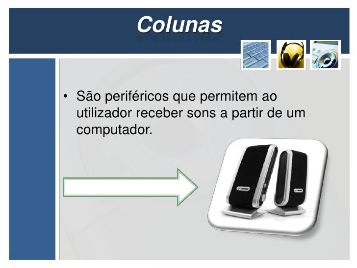 Colunas• São periféricos que permitem ao  utilizador receber sons a partir de um  computador.