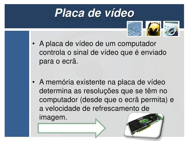 Placa de vídeo• A placa de vídeo de um computador  controla o sinal de vídeo que é enviado  para o ecrã.• A memória existe...