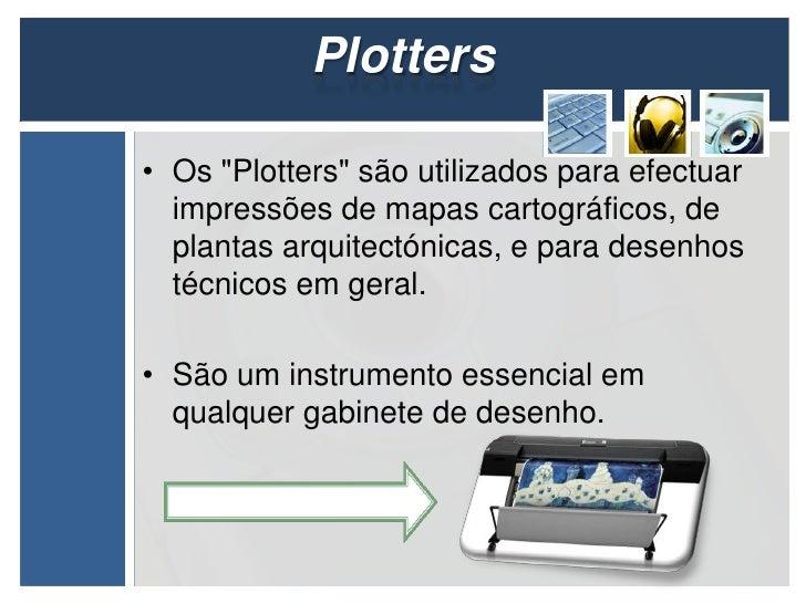 """Plotters• Os """"Plotters"""" são utilizados para efectuar  impressões de mapas cartográficos, de  plantas arquitectónicas, e pa..."""