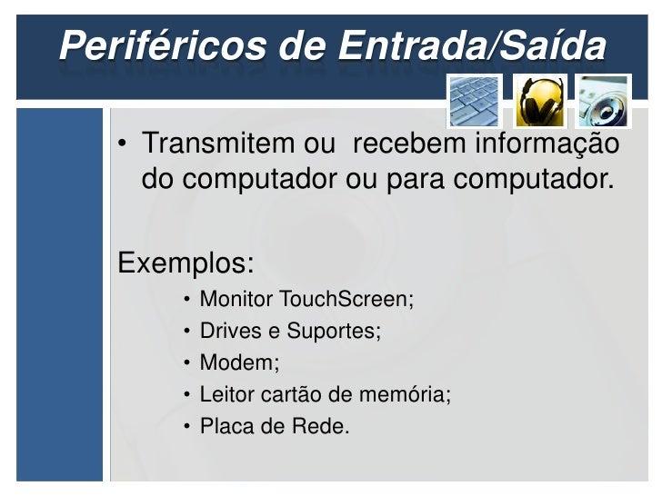 Periféricos de Entrada/Saída   • Transmitem ou recebem informação     do computador ou para computador.   Exemplos:       ...