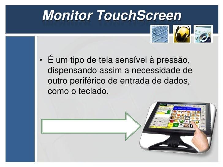 Monitor TouchScreen• É um tipo de tela sensível à pressão,  dispensando assim a necessidade de  outro periférico de entrad...