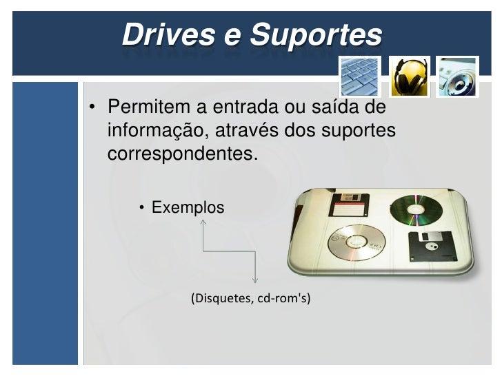 Drives e Suportes• Permitem a entrada ou saída de  informação, através dos suportes  correspondentes.     • Exemplos      ...