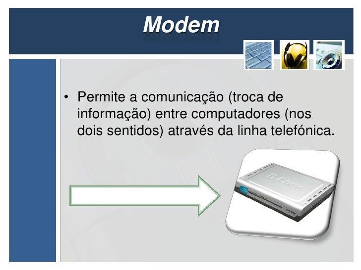 Modem• Permite a comunicação (troca de  informação) entre computadores (nos  dois sentidos) através da linha telefónica.