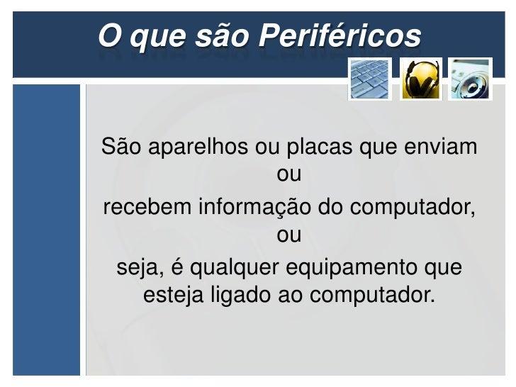 O que são PeriféricosSão aparelhos ou placas que enviam                  ourecebem informação do computador,              ...