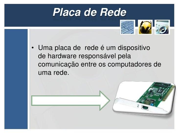 Placa de Rede• Uma placa de rede é um dispositivo  de hardware responsável pela  comunicação entre os computadores de  uma...