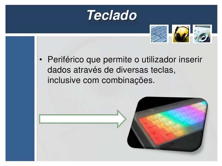 Teclado• Periférico que permite o utilizador inserir  dados através de diversas teclas,  inclusive com combinações.