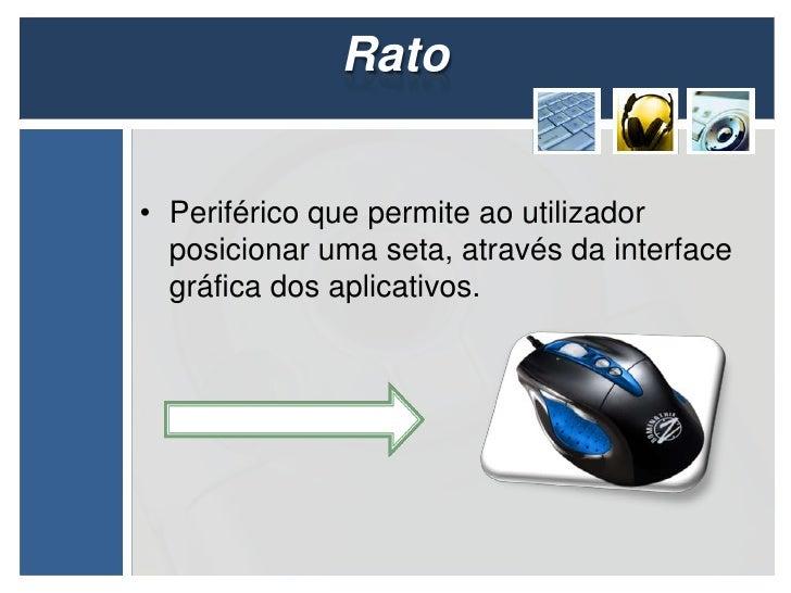 Rato• Periférico que permite ao utilizador  posicionar uma seta, através da interface  gráfica dos aplicativos.