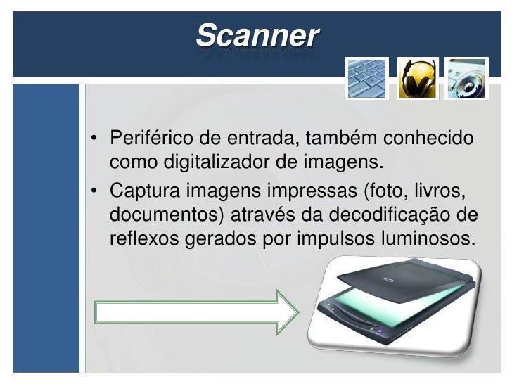 Scanner• Periférico de entrada, também conhecido  como digitalizador de imagens.• Captura imagens impressas (foto, livros,...