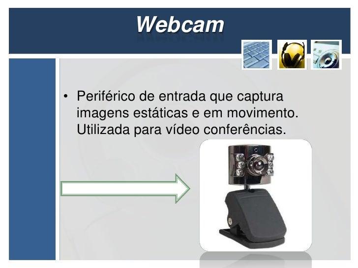 Webcam• Periférico de entrada que captura  imagens estáticas e em movimento.  Utilizada para vídeo conferências.