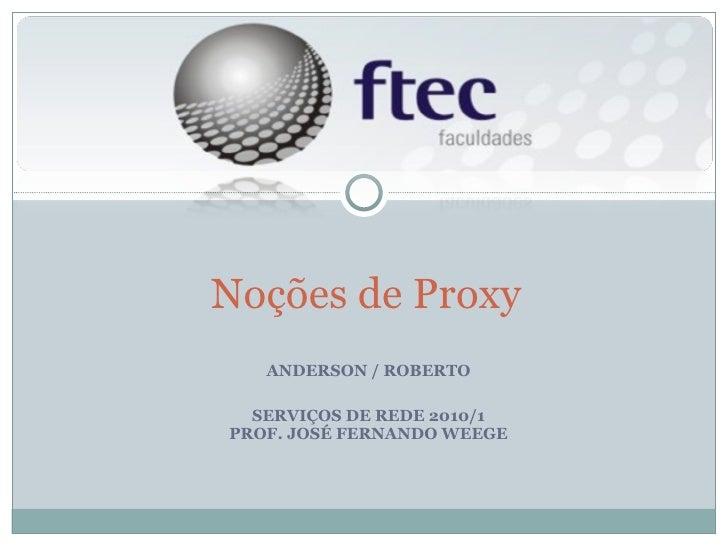 ANDERSON / ROBERTO SERVIÇOS DE REDE 2010/1 PROF. JOSÉ FERNANDO WEEGE Noções de Proxy