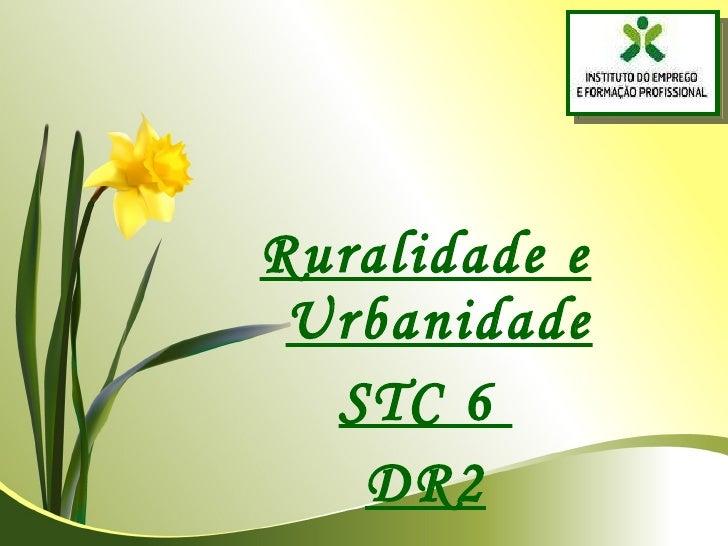 <ul><li>Ruralidade e Urbanidade </li></ul><ul><li>STC 6  </li></ul><ul><li>DR2 </li></ul>