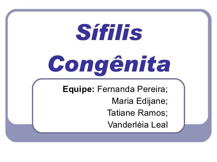 Sífilis Congênita Equipe:  Fernanda Pereira; Maria Edijane; Tatiane Ramos; Vanderléia Leal Prof.:  Ana Karolina