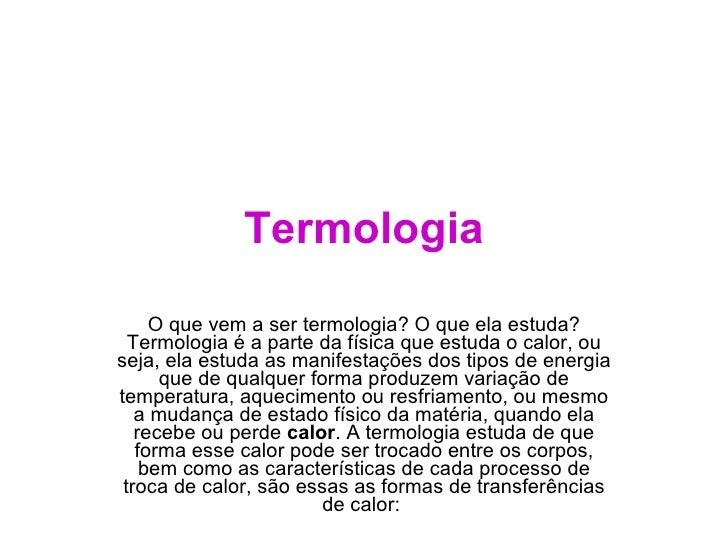 Termologia O que vem a ser termologia? O que ela estuda? Termologia é a parte da física que estuda o calor, ou seja, ela e...