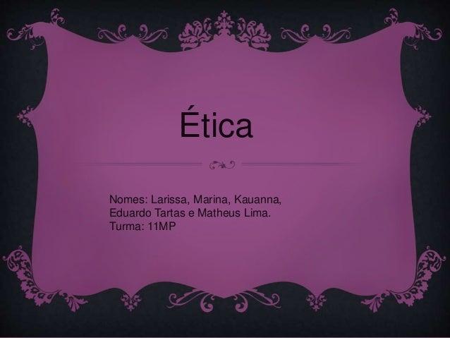 Ética Nomes: Larissa, Marina, Kauanna, Eduardo Tartas e Matheus Lima. Turma: 11MP