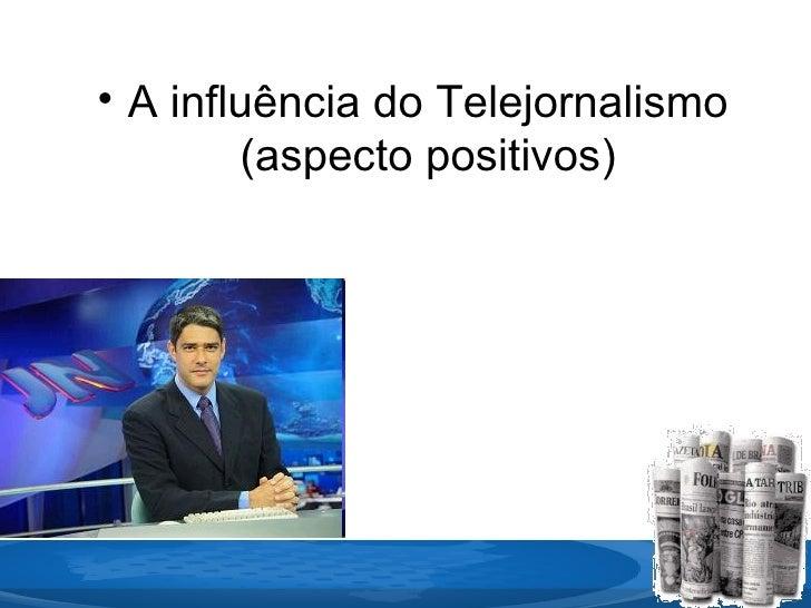 <ul><li>A influência do Telejornalismo (aspecto positivos) </li></ul>