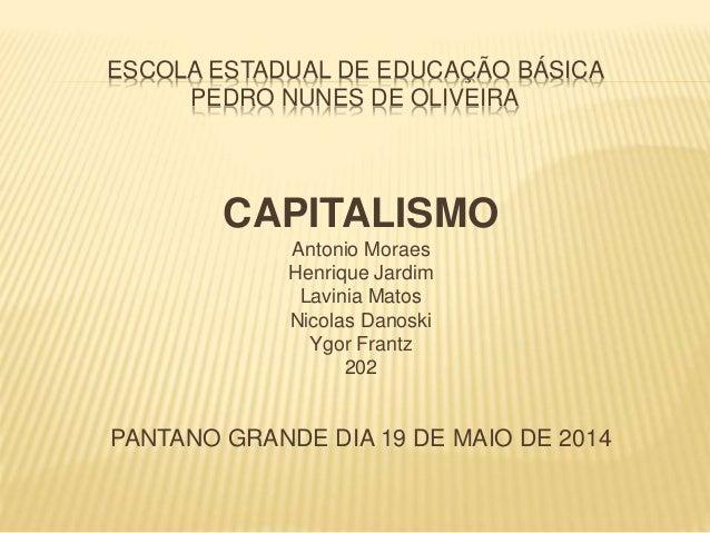 ESCOLA ESTADUAL DE EDUCAÇÃO BÁSICA  PEDRO NUNES DE OLIVEIRA  CAPITALISMO  Antonio Moraes  Henrique Jardim  Lavinia Matos  ...