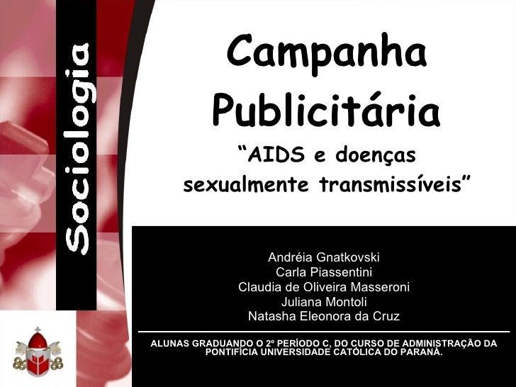 """Campanha Publicitária """"AIDS e doenças sexualmente transmissíveis"""" Andréia Gnatkovski Carla Piassentini Claudia de Oliveira..."""