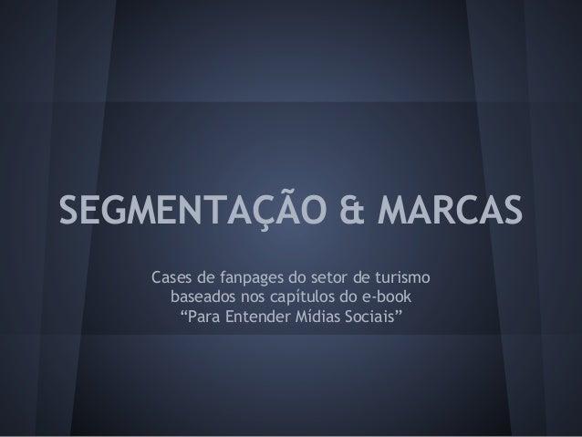 """SEGMENTAÇÃO & MARCAS Cases de fanpages do setor de turismo baseados nos capítulos do e-book """"Para Entender Mídias Sociais"""""""